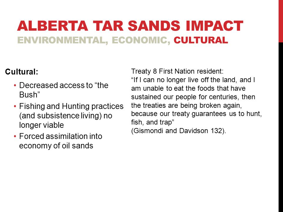 ALBERTA TAR SANDS IMPACT ENVIRONMENTAL, ECONOMIC, CULTURAL Cultural: Decreased access to the Bush Fishing and Hunting practices (and subsistence living) no longer viable Forced assimilation into economy of oil sands Treaty 8 First Nation resident: If I can no longer live off the land, and I am unable to eat the foods that have sustained our people for centuries, then the treaties are being broken again, because our treaty guarantees us to hunt, fish, and trap (Gismondi and Davidson 132).