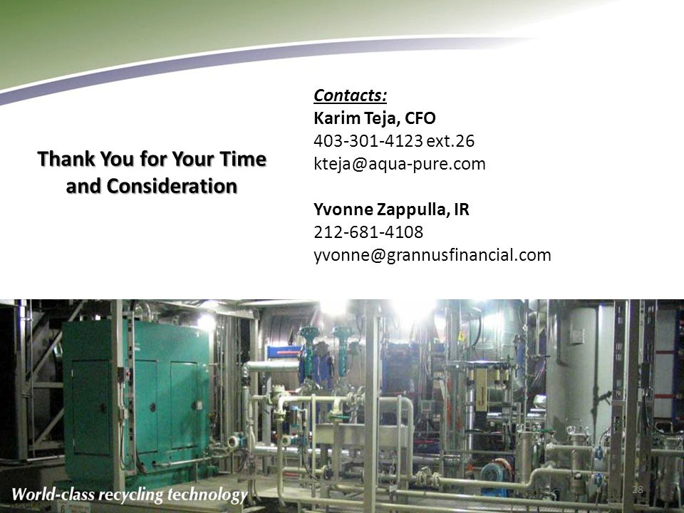 Thank You for Your Time and Consideration Contacts: Karim Teja, CFO 403-301-4123 ext.26 kteja@aqua-pure.com Yvonne Zappulla, IR 212-681-4108 yvonne@grannusfinancial.com 28