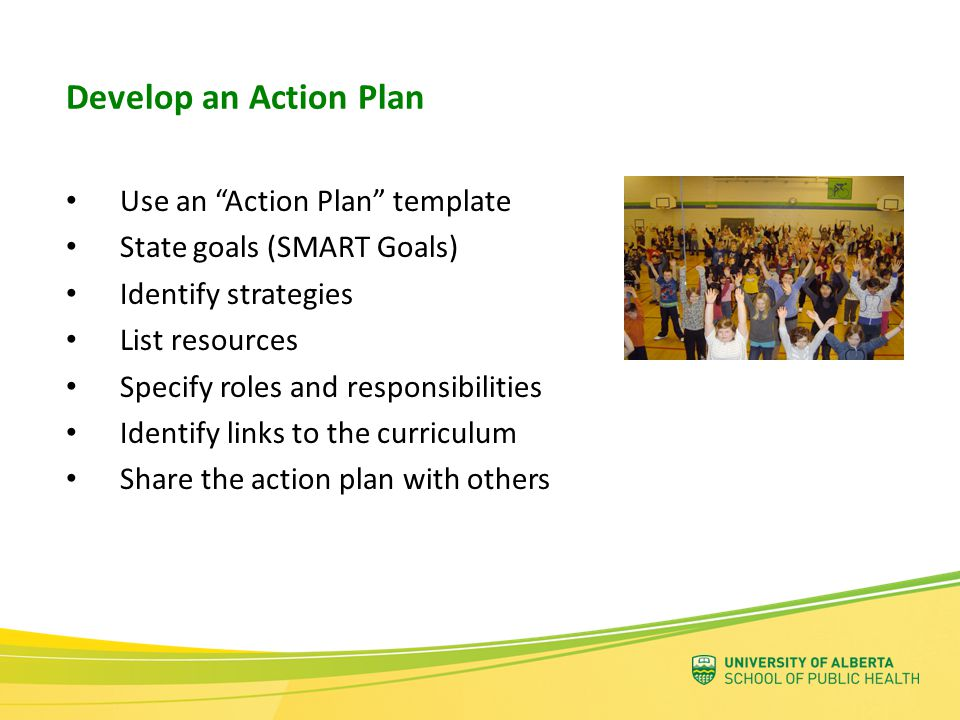 Use an Action Plan template State goals (SMART Goals) Identify strategies List resources Specify roles and responsibilities Identify links to the curriculum Share the action plan with others Develop an Action Plan