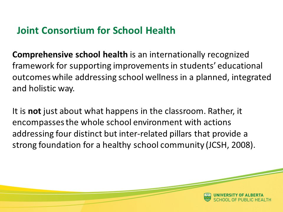 Social & Physical Environment sense of belonging, connectedness, emotional well-being culture, relationships buildings, grounds, amenities Teaching and Learning knowledge & skills development Healthy School Policy practices, decision-making processes, rules, procedures, regulations Partnerships & Services relationships between school, students, families, wider community Four Pillars of a Comprehensive School Health Approach