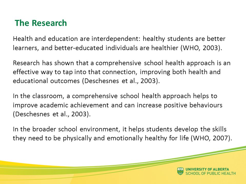 Healthy young people learn better and achieve more Schools can directly influence students' health and behaviours So schools can: Encourage healthy lifestyle choices, and promote students' health and wellbeing Incorporate health into all aspects of school and learning Link health and education issues and systems But: They need the participation and support of all stakeholder groups Which means that: