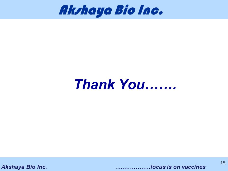 Akshaya Bio Inc.…..…………..focus is on vaccines Akshaya Bio Inc. Thank You……. 15