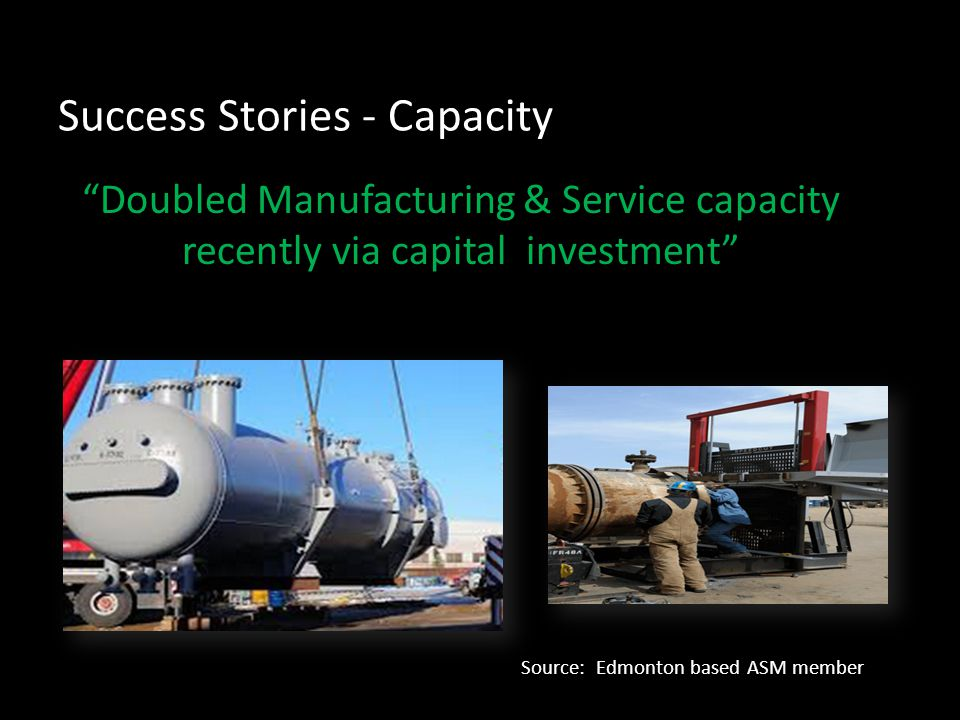 Success Stories - Capacity Doubled Manufacturing & Service capacity recently via capital investment Source: Edmonton based ASM member