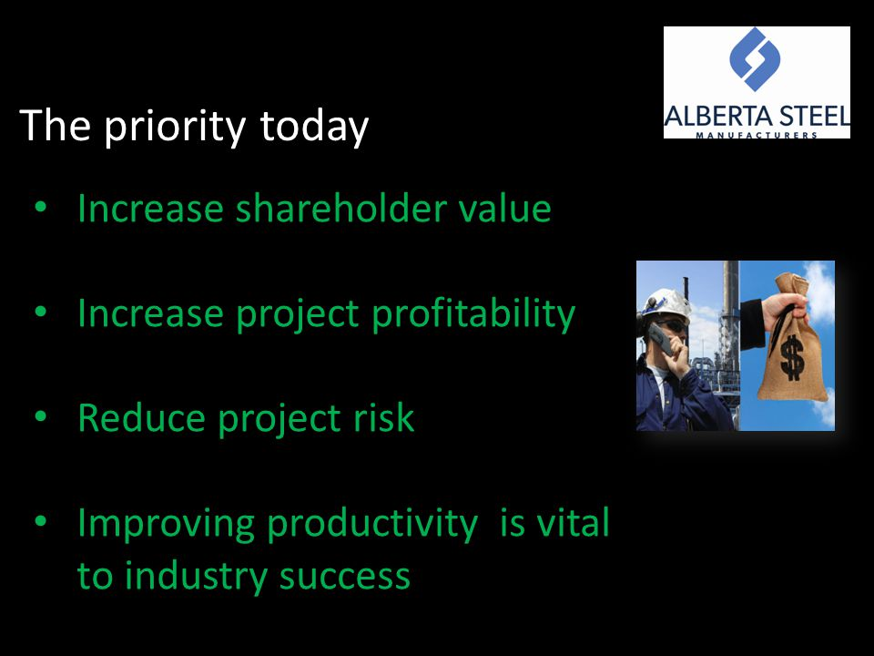 The priority today Increase shareholder value Increase project profitability Reduce project risk Improving productivity is vital to industry success