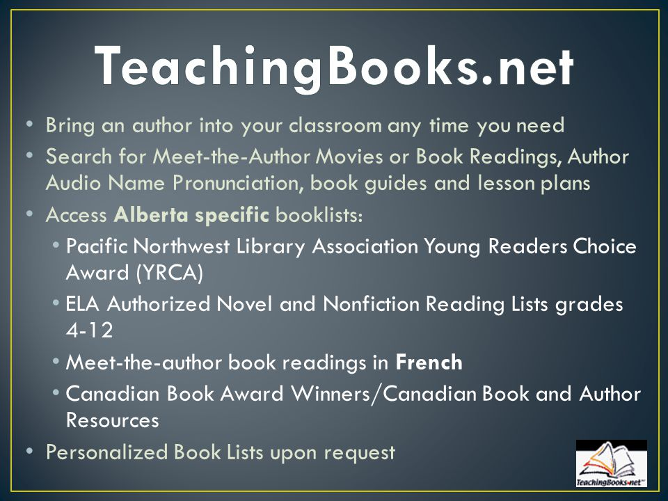 Bring an author into your classroom any time you need Search for Meet-the-Author Movies or Book Readings, Author Audio Name Pronunciation, book guides and lesson plans Access Alberta specific booklists: Pacific Northwest Library Association Young Readers Choice Award (YRCA) ELA Authorized Novel and Nonfiction Reading Lists grades 4-12 Meet-the-author book readings in French Canadian Book Award Winners/Canadian Book and Author Resources Personalized Book Lists upon request