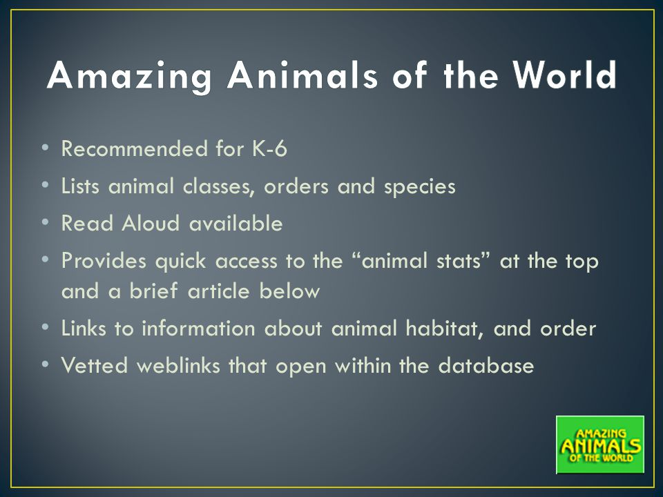 Recommended for K-6 Lists animal classes, orders and species Read Aloud available Provides quick access to the animal stats at the top and a brief article below Links to information about animal habitat, and order Vetted weblinks that open within the database