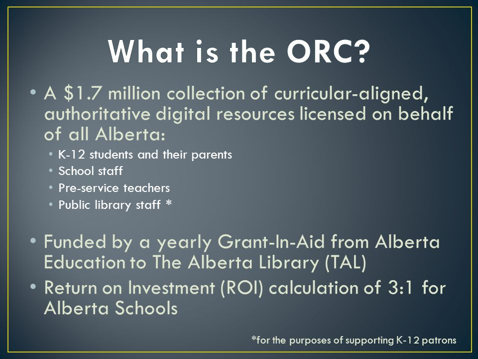 A $1.7 million collection of curricular-aligned, authoritative digital resources licensed on behalf of all Alberta: K-12 students and their parents School staff Pre-service teachers Public library staff * Funded by a yearly Grant-In-Aid from Alberta Education to The Alberta Library (TAL) Return on Investment (ROI) calculation of 3:1 for Alberta Schools *for the purposes of supporting K-12 patrons
