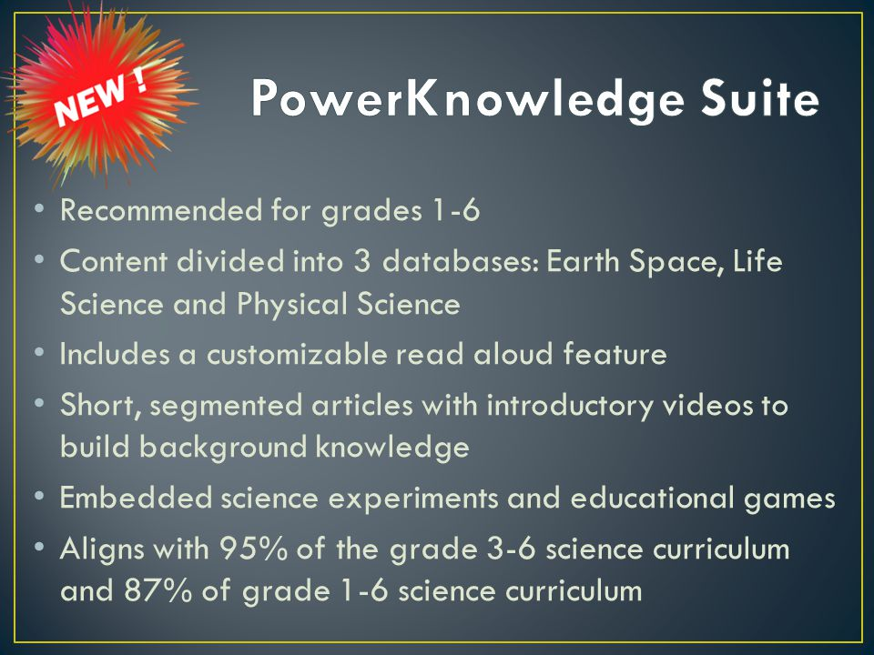 Recommended for grades 1-6 Content divided into 3 databases: Earth Space, Life Science and Physical Science Includes a customizable read aloud feature Short, segmented articles with introductory videos to build background knowledge Embedded science experiments and educational games Aligns with 95% of the grade 3-6 science curriculum and 87% of grade 1-6 science curriculum