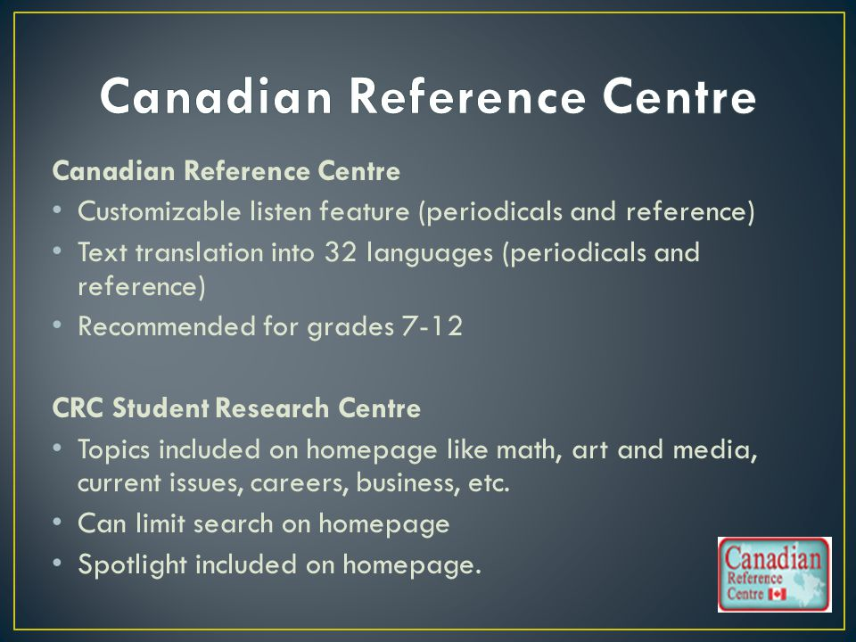 Canadian Reference Centre Customizable listen feature (periodicals and reference) Text translation into 32 languages (periodicals and reference) Recommended for grades 7-12 CRC Student Research Centre Topics included on homepage like math, art and media, current issues, careers, business, etc.