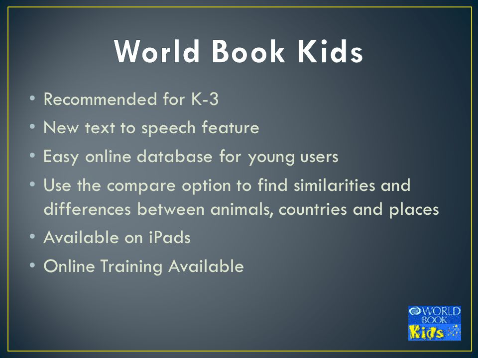 Recommended for K-3 New text to speech feature Easy online database for young users Use the compare option to find similarities and differences between animals, countries and places Available on iPads Online Training Available