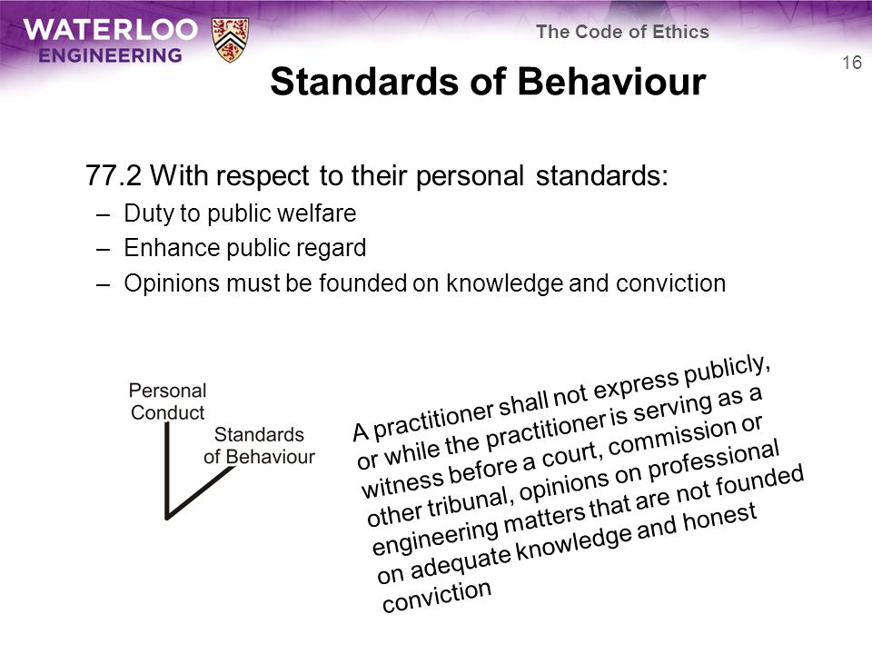 Standards of Behaviour 77.2 With respect to their personal standards: –Duty to public welfare –Enhance public regard –Opinions must be founded on knowledge and conviction 16 The Code of Ethics A practitioner shall not express publicly, or while the practitioner is serving as a witness before a court, commission or other tribunal, opinions on professional engineering matters that are not founded on adequate knowledge and honest conviction