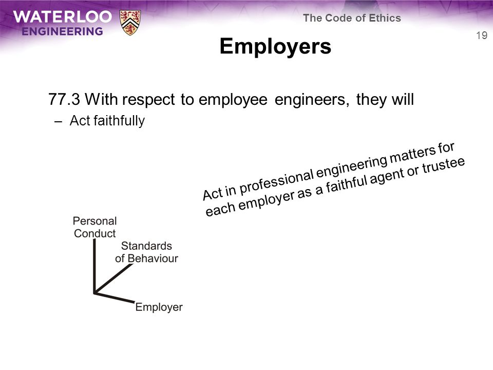 Employers 77.3 With respect to employee engineers, they will –Act faithfully 19 The Code of Ethics Act in professional engineering matters for each employer as a faithful agent or trustee