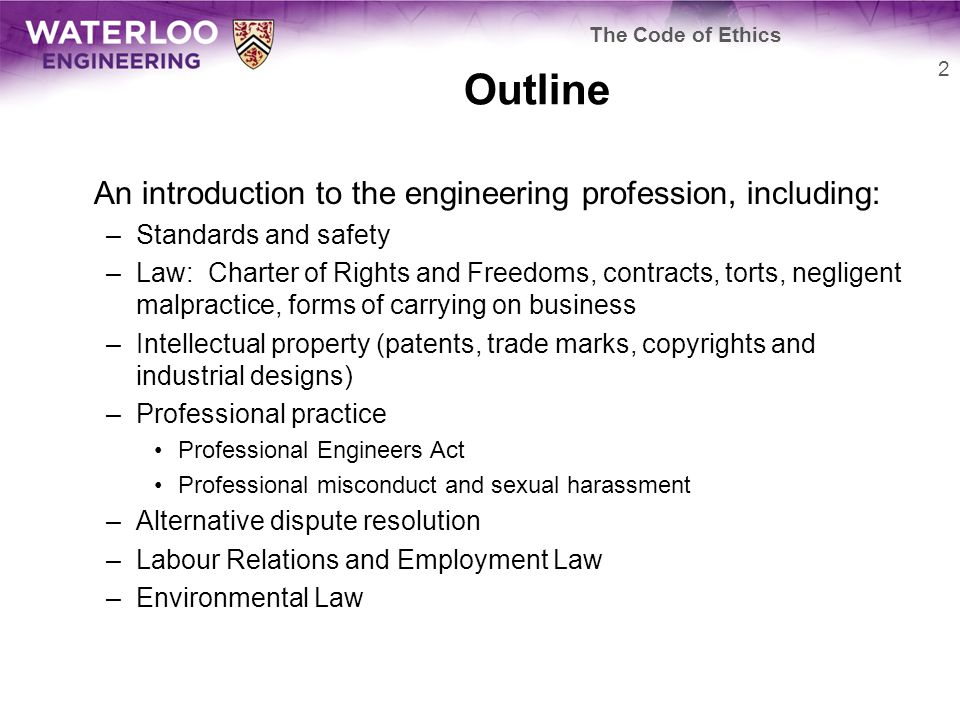 Outline An introduction to the engineering profession, including: –Standards and safety –Law: Charter of Rights and Freedoms, contracts, torts, negligent malpractice, forms of carrying on business –Intellectual property (patents, trade marks, copyrights and industrial designs) –Professional practice Professional Engineers Act Professional misconduct and sexual harassment –Alternative dispute resolution –Labour Relations and Employment Law –Environmental Law 2 The Code of Ethics