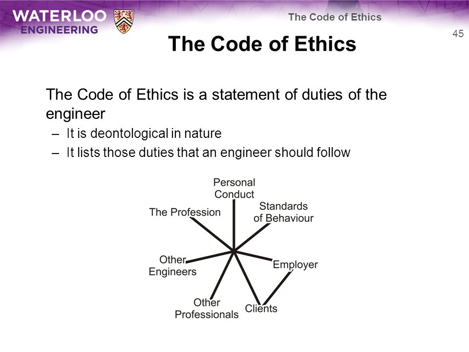 The Code of Ethics is a statement of duties of the engineer –It is deontological in nature –It lists those duties that an engineer should follow 45 The Code of Ethics