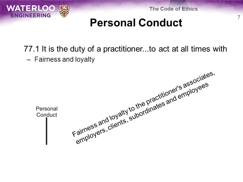 Personal Conduct 77.1 It is the duty of a practitioner...to act at all times with –Fairness and loyalty 7 The Code of Ethics Fairness and loyalty to the practitioner s associates, employers, clients, subordinates and employees