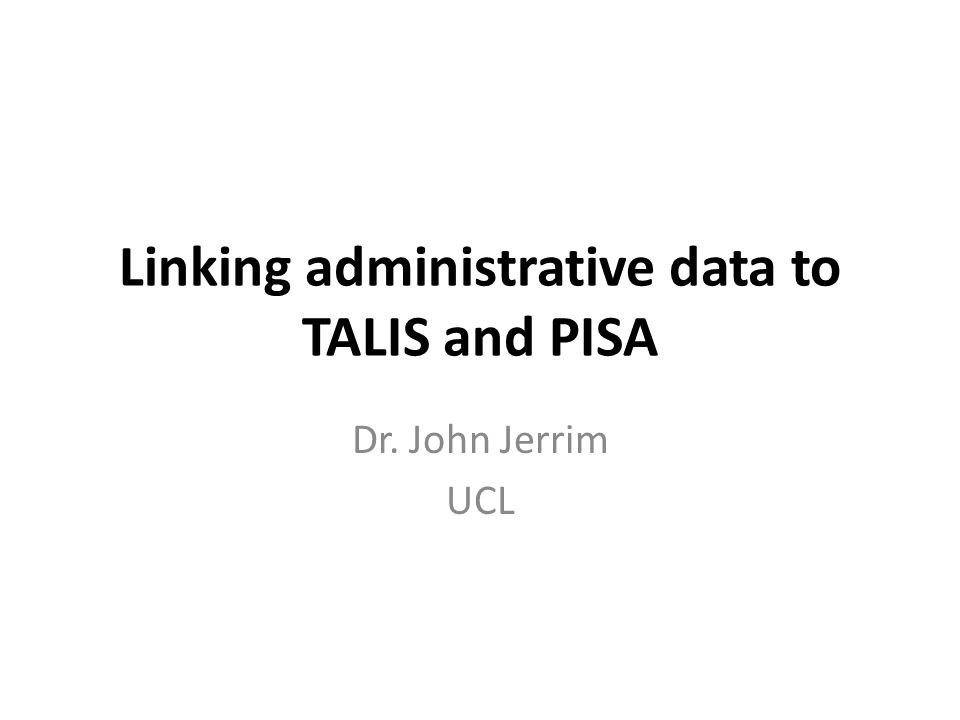 Linking administrative data to TALIS and PISA Dr. John Jerrim UCL