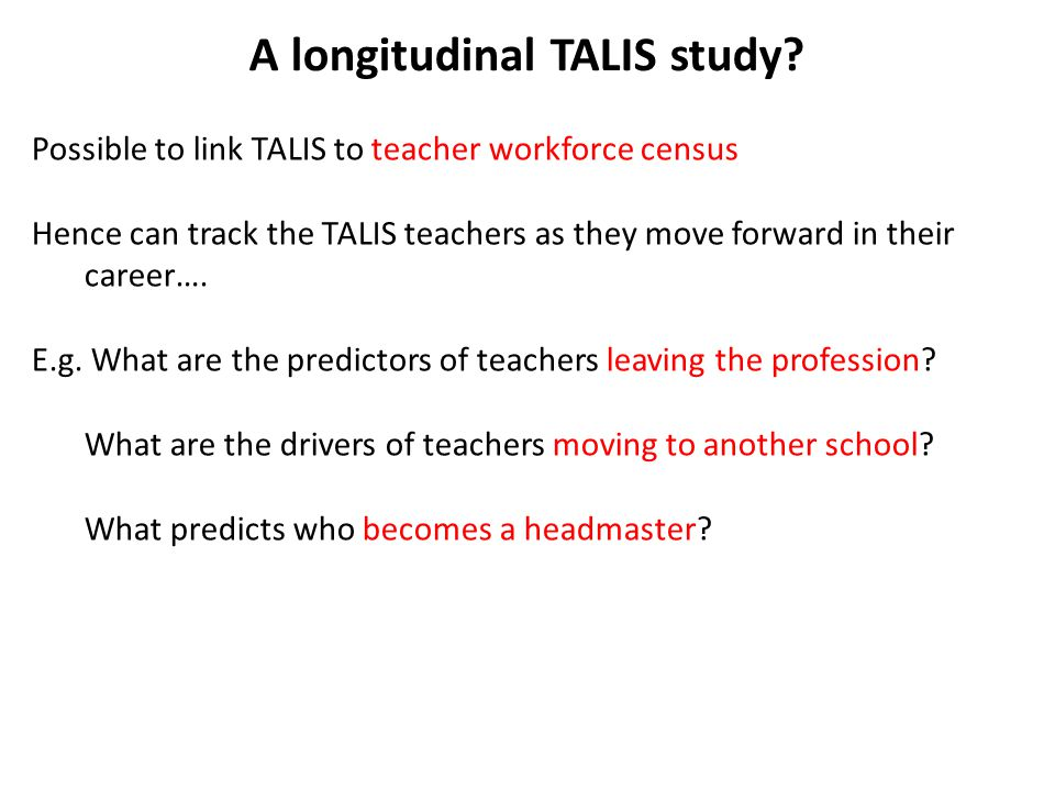 A longitudinal TALIS study? Possible to link TALIS to teacher workforce census Hence can track the TALIS teachers as they move forward in their career