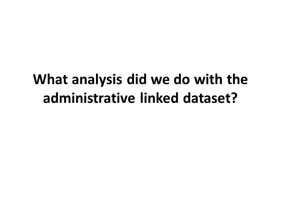 What analysis did we do with the administrative linked dataset?