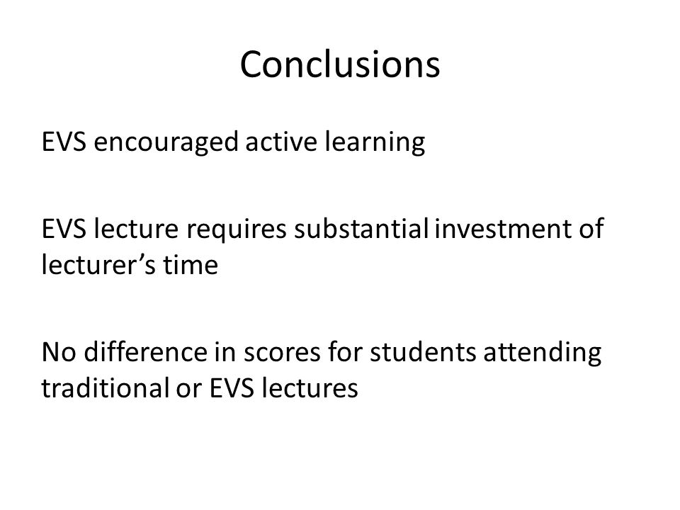 Conclusions EVS encouraged active learning EVS lecture requires substantial investment of lecturer's time No difference in scores for students attending traditional or EVS lectures