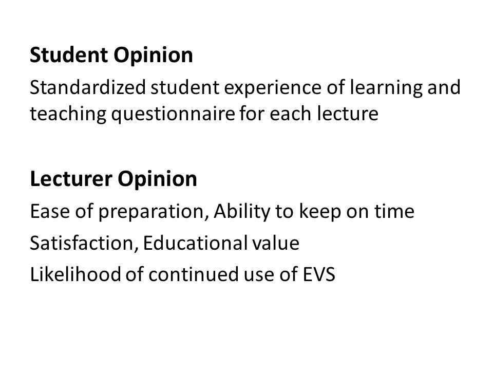 Student Opinion Standardized student experience of learning and teaching questionnaire for each lecture Lecturer Opinion Ease of preparation, Ability to keep on time Satisfaction, Educational value Likelihood of continued use of EVS