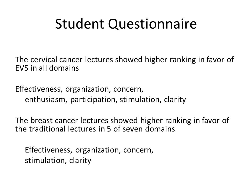 Student Questionnaire The cervical cancer lectures showed higher ranking in favor of EVS in all domains Effectiveness, organization, concern, enthusiasm, participation, stimulation, clarity The breast cancer lectures showed higher ranking in favor of the traditional lectures in 5 of seven domains Effectiveness, organization, concern, stimulation, clarity