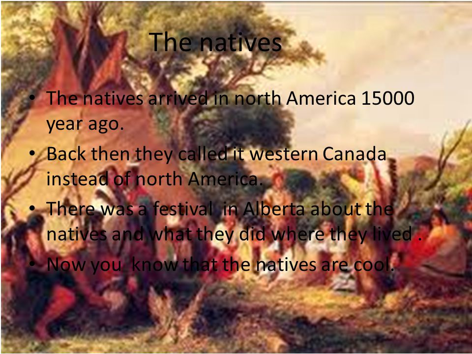 The natives The natives arrived in north America 15000 year ago. Back then they called it western Canada instead of north America. There was a festiva