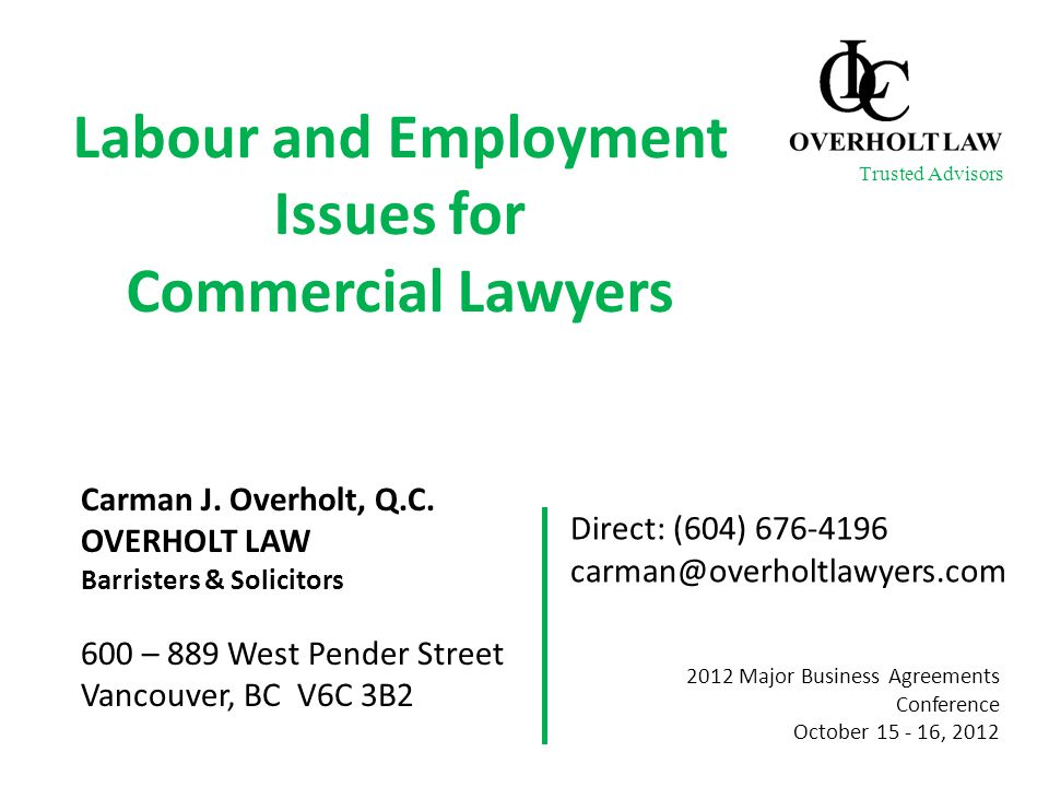 Labour and Employment Issues for Commercial Lawyers Carman J. Overholt, Q.C. OVERHOLT LAW Barristers & Solicitors 600 – 889 West Pender Street Vancouv