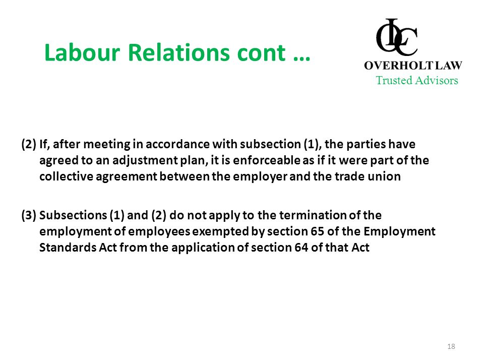 Labour Relations cont … (2) If, after meeting in accordance with subsection (1), the parties have agreed to an adjustment plan, it is enforceable as if it were part of the collective agreement between the employer and the trade union (3) Subsections (1) and (2) do not apply to the termination of the employment of employees exempted by section 65 of the Employment Standards Act from the application of section 64 of that Act Trusted Advisors 18