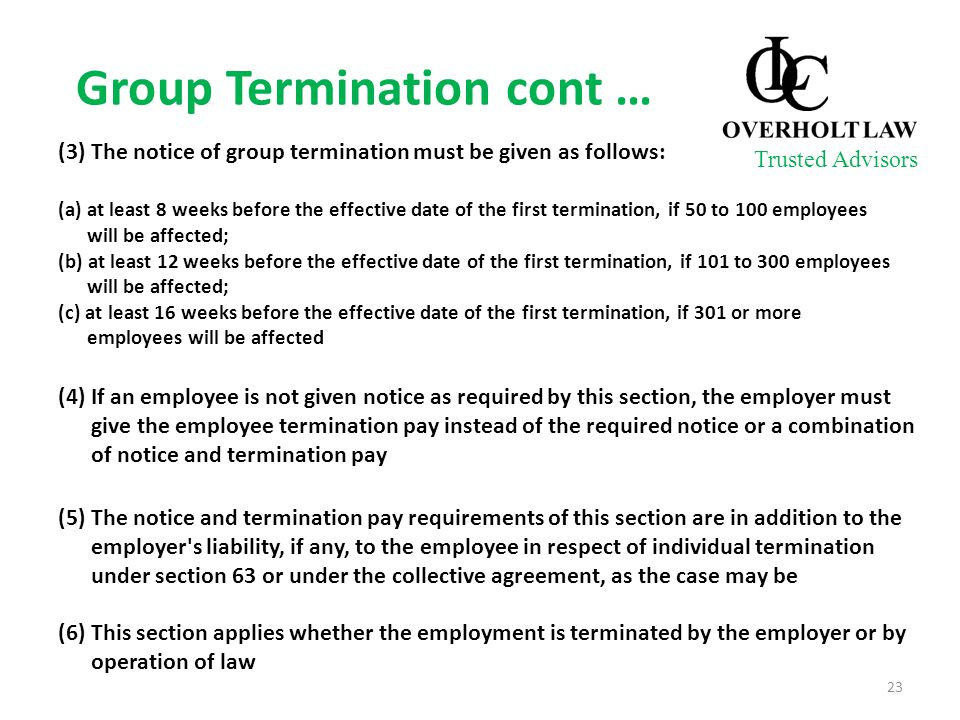 Group Termination cont … (3) The notice of group termination must be given as follows: (a) at least 8 weeks before the effective date of the first termination, if 50 to 100 employees will be affected; (b) at least 12 weeks before the effective date of the first termination, if 101 to 300 employees will be affected; (c) at least 16 weeks before the effective date of the first termination, if 301 or more employees will be affected (4) If an employee is not given notice as required by this section, the employer must give the employee termination pay instead of the required notice or a combination of notice and termination pay (5) The notice and termination pay requirements of this section are in addition to the employer s liability, if any, to the employee in respect of individual termination under section 63 or under the collective agreement, as the case may be (6) This section applies whether the employment is terminated by the employer or by operation of law Trusted Advisors 23