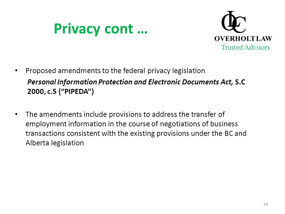Privacy cont … Proposed amendments to the federal privacy legislation Personal Information Protection and Electronic Documents Act, S.C 2000, c.5 ( PIPEDA ) The amendments include provisions to address the transfer of employment information in the course of negotiations of business transactions consistent with the existing provisions under the BC and Alberta legislation 34 Trusted Advisors