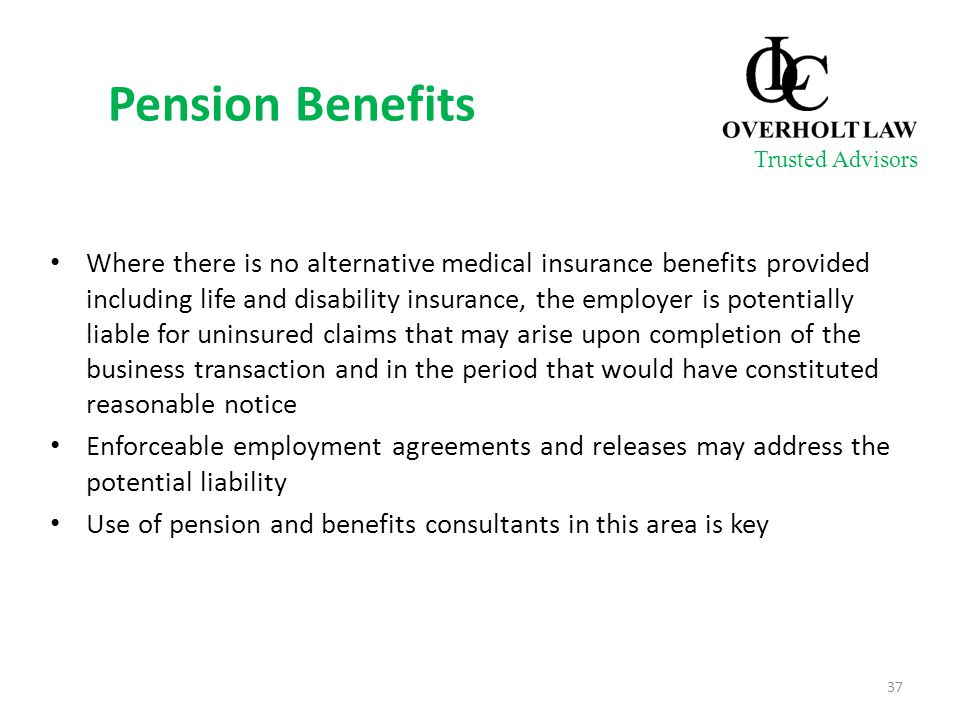 Pension Benefits Where there is no alternative medical insurance benefits provided including life and disability insurance, the employer is potentially liable for uninsured claims that may arise upon completion of the business transaction and in the period that would have constituted reasonable notice Enforceable employment agreements and releases may address the potential liability Use of pension and benefits consultants in this area is key 37 Trusted Advisors