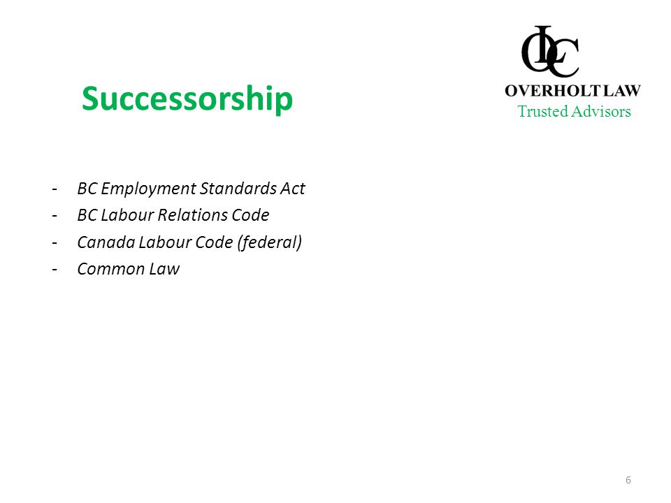 Successorship -BC Employment Standards Act -BC Labour Relations Code -Canada Labour Code (federal) -Common Law Trusted Advisors 6