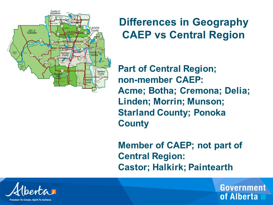 Part of Central Region; non-member CAEP: Acme; Botha; Cremona; Delia; Linden; Morrin; Munson; Starland County; Ponoka County Member of CAEP; not part of Central Region: Castor; Halkirk; Paintearth Differences in Geography CAEP vs Central Region