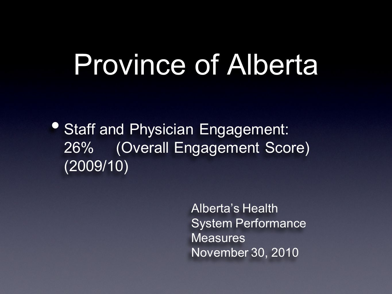 Province of Alberta Staff and Physician Engagement: 26% (Overall Engagement Score) (2009/10) Alberta's Health System Performance Measures November 30, 2010 Alberta's Health System Performance Measures November 30, 2010