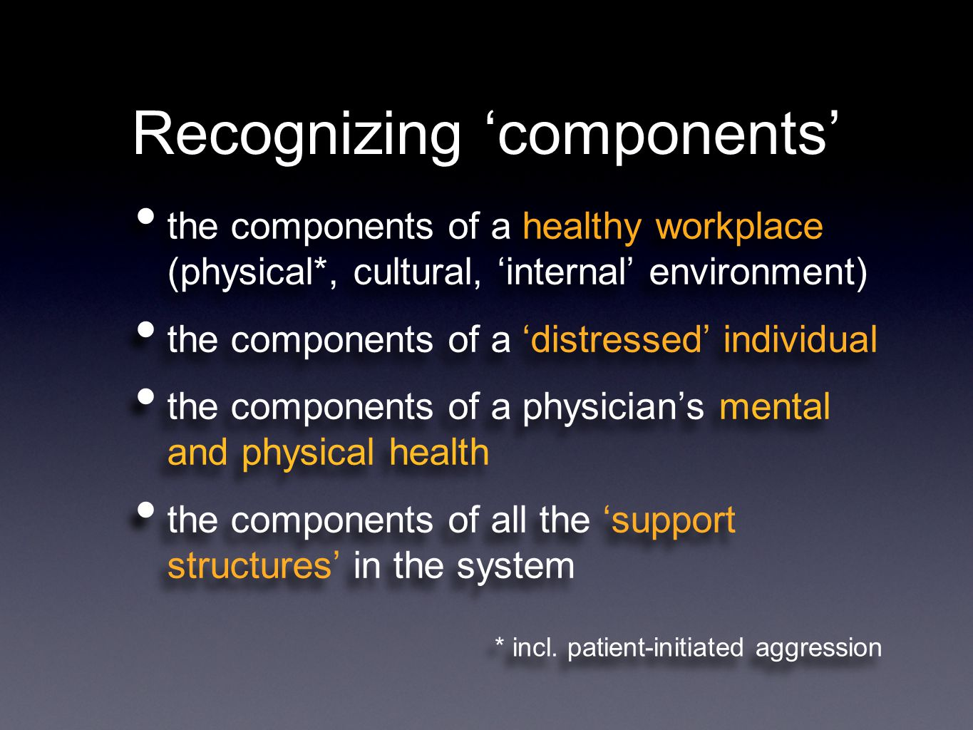 Recognizing 'components' the components of a healthy workplace (physical*, cultural, 'internal' environment) the components of a 'distressed' individual the components of a physician's mental and physical health the components of all the 'support structures' in the system the components of a healthy workplace (physical*, cultural, 'internal' environment) the components of a 'distressed' individual the components of a physician's mental and physical health the components of all the 'support structures' in the system * incl.