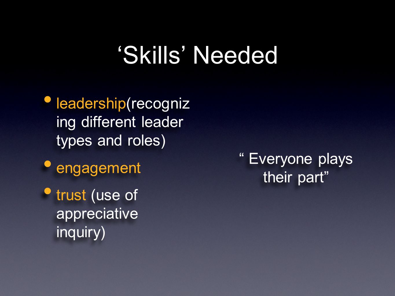 'Skills' Needed leadership(recogniz ing different leader types and roles) engagement trust (use of appreciative inquiry) leadership(recogniz ing different leader types and roles) engagement trust (use of appreciative inquiry) Everyone plays their part