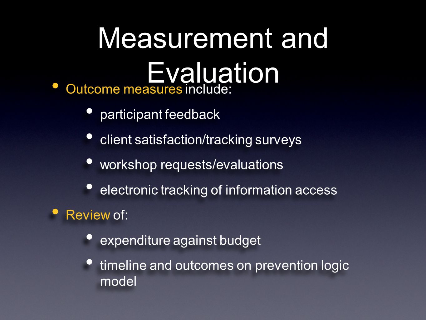 Measurement and Evaluation Outcome measures include: participant feedback client satisfaction/tracking surveys workshop requests/evaluations electronic tracking of information access Review of: expenditure against budget timeline and outcomes on prevention logic model Outcome measures include: participant feedback client satisfaction/tracking surveys workshop requests/evaluations electronic tracking of information access Review of: expenditure against budget timeline and outcomes on prevention logic model