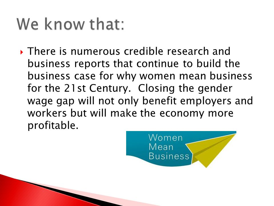  There is numerous credible research and business reports that continue to build the business case for why women mean business for the 21st Century.