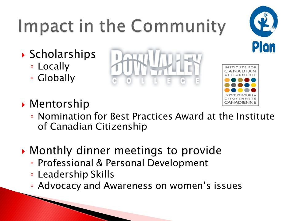  Scholarships ◦ Locally ◦ Globally  Mentorship ◦ Nomination for Best Practices Award at the Institute of Canadian Citizenship  Monthly dinner meetings to provide ◦ Professional & Personal Development ◦ Leadership Skills ◦ Advocacy and Awareness on women's issues