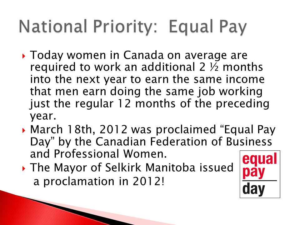  Today women in Canada on average are required to work an additional 2 ½ months into the next year to earn the same income that men earn doing the same job working just the regular 12 months of the preceding year.