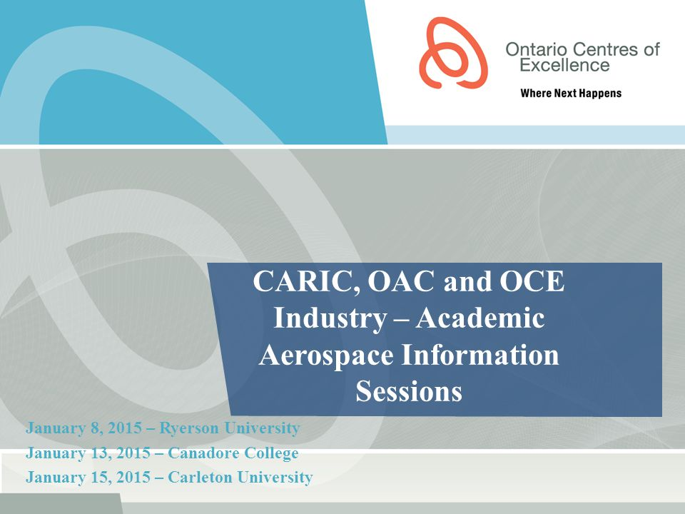 CARIC, OAC and OCE Industry – Academic Aerospace Information Sessions January 8, 2015 – Ryerson University January 13, 2015 – Canadore College January