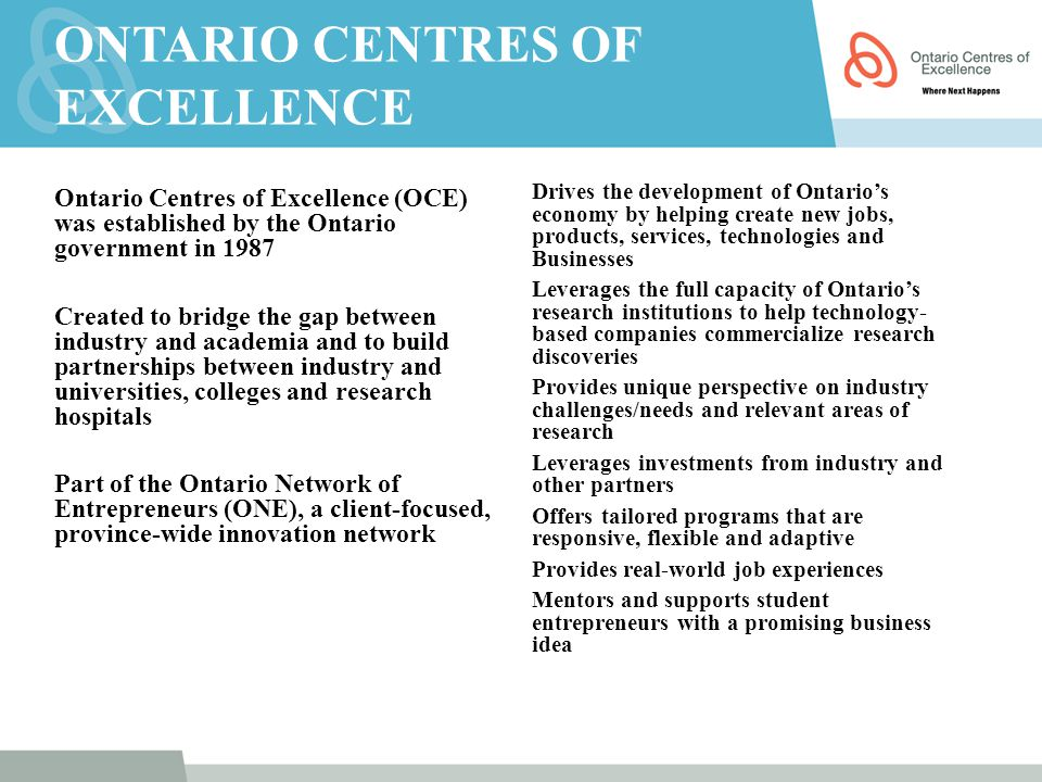 ONTARIO CENTRES OF EXCELLENCE Ontario Centres of Excellence (OCE) was established by the Ontario government in 1987 Created to bridge the gap between