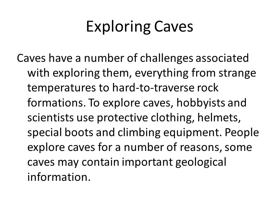 Exploring Caves Caves have a number of challenges associated with exploring them, everything from strange temperatures to hard-to-traverse rock formations.