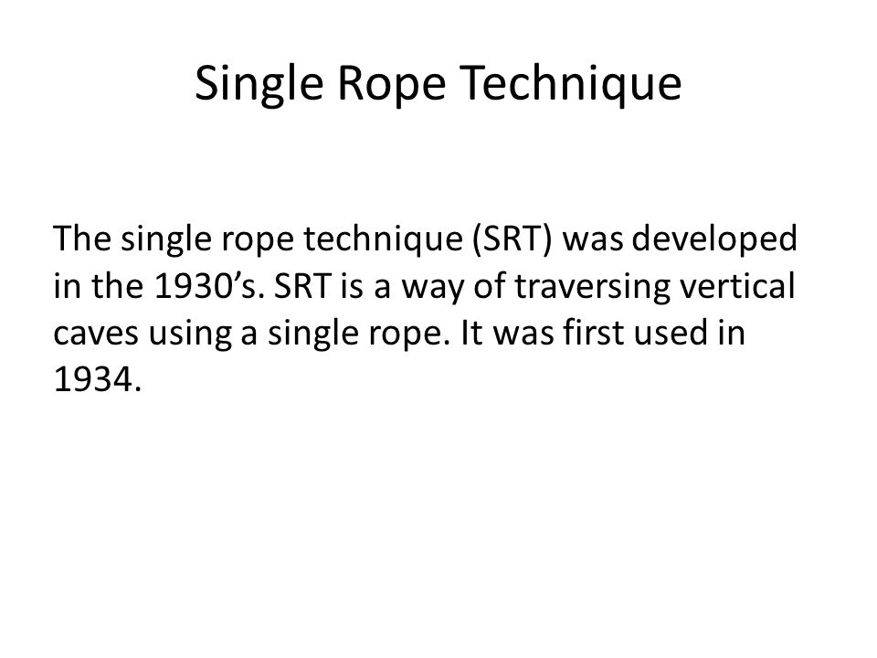 Single Rope Technique The single rope technique (SRT) was developed in the 1930's.