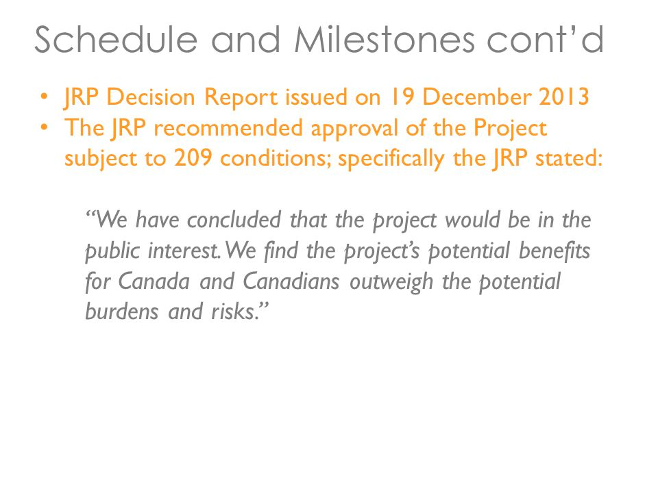 Schedule and Milestones cont'd JRP Decision Report issued on 19 December 2013 The JRP recommended approval of the Project subject to 209 conditions; specifically the JRP stated: We have concluded that the project would be in the public interest.