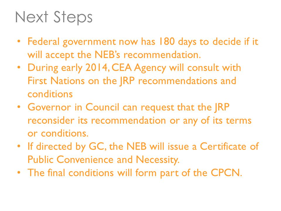 Next Steps Federal government now has 180 days to decide if it will accept the NEB's recommendation. During early 2014, CEA Agency will consult with F