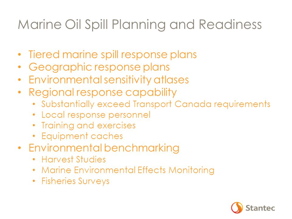 Marine Oil Spill Planning and Readiness Tiered marine spill response plans Geographic response plans Environmental sensitivity atlases Regional response capability Substantially exceed Transport Canada requirements Local response personnel Training and exercises Equipment caches Environmental benchmarking Harvest Studies Marine Environmental Effects Monitoring Fisheries Surveys
