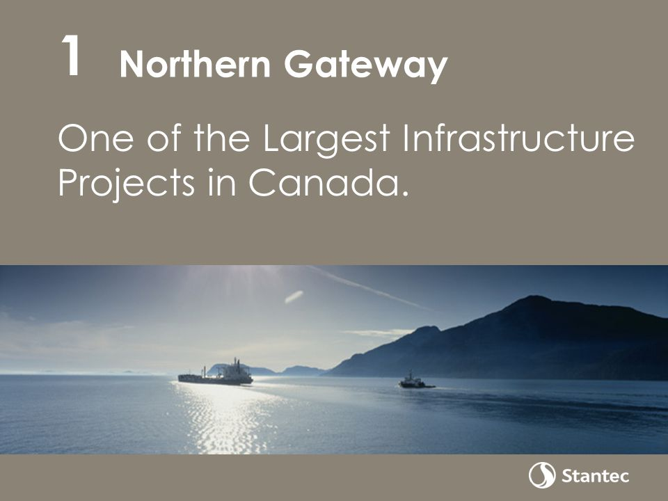 Northern Gateway One of the Largest Infrastructure Projects in Canada. 1