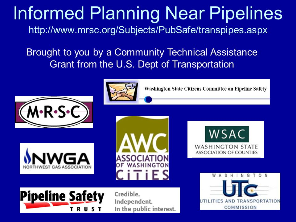 Informed Planning Near Pipelines http://www.mrsc.org/Subjects/PubSafe/transpipes.aspx Brought to you by a Community Technical Assistance Grant from the U.S.