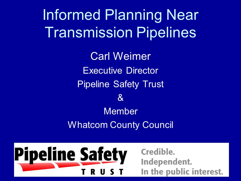Informed Planning Near Transmission Pipelines Carl Weimer Executive Director Pipeline Safety Trust & Member Whatcom County Council